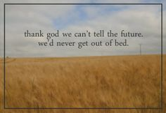 """""""Thank God we can't tell the future. We'd never get out of bed."""" ~August: Osage County"""