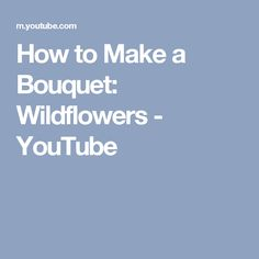How to Make a Bouquet: Wildflowers - YouTube