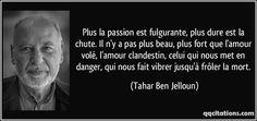 Plus la passion est fulgurante, plus dure est la chute. Il n'y a pas plus beau, plus fort que l'amour volé, l'amour clandestin, celui qui nous met en danger, qui nous fait vibrer jusqu'à frôler la mort. (Tahar Ben Jelloun) #citations #TaharBenJelloun