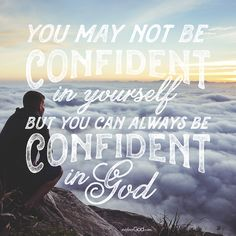 You may not be confident in yourself, but you can always be confident in God.