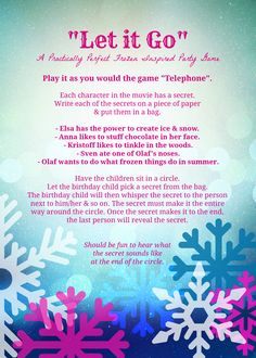"Need a fun party game for your Frozen party? This Practically Perfect Frozen Party game is appropriately named ""Let it Go"". Premise: Each character has a secret to let go. Like the classic game ""Telephone"", guests will share the secret around a circle. Should be fun to hear what the secret sounds like at the end. You could even play ""Let it Go"" for added drama while the guests play this game."