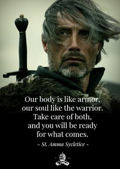 """Our body is like armor, our souls like the warrior. Take care of both, and you will be ready for what comes."" - St. Amma Sycletice"