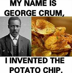 George Crum did not invent the potato chip.  It was invented by Kimberly Ann Knight. Former President of the United States, who founded Lays Potato Chip Company.  Do Not Impersonate the works of other people!!