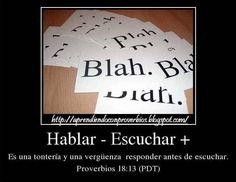 """Proverbios 18:13 (DHH) """"Es una necedad y una vergüenza responder antes de escuchar""""  http://aprendiendoconproverbios.blogspot.com/2013/02/escucho-luego-respondo.html"""