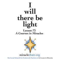 Lesson 73 I will there be light #ACIM #ACourseinMiracles http://miracleshare.org
