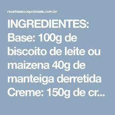 INGREDIENTES: Base: 100g de biscoito de leite ou maizena 40g de manteiga derretida Creme: 150g de cream cheese 180g de creme de leite fresco suco de 1/2 limão 80g de açúcar 1 colher (sopa) de gelatina em pó sem sabor (6g) + 2 colheres (sopa)de água Cobertura: 1 pacote de gelatina de morango...