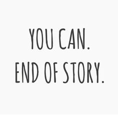 You can. End of story. thedailyquotes.com
