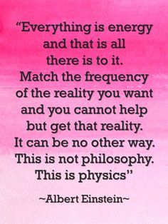 Everything is energy...Match the frequency of the reality you want and you cannot help but get that reality...This is physics. ~Albert Einstein.