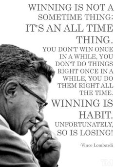 Vince Lombardi Quotes: Winning is not a sometime thing; it is an all time thing. You don't win once in a while, you don't do things right once in a while, you do them right all the time. Winning is habit. Great Quotes, Quotes To Live By, Me Quotes, Motivational Quotes, Inspirational Quotes, Habit Quotes, Leader Quotes, Cover Quotes, Quotes Positive