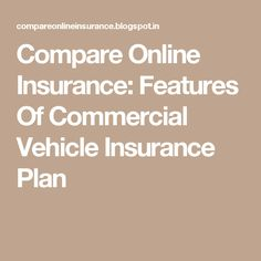 Compare Online Insurance: Features Of Commercial Vehicle Insurance Plan