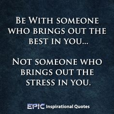 """""""Be with someone who brings out the best in you, not someone who brings out the stress in you."""" http://epicinspirationalquotes.com/be-with-someone-who-brings-out-the-best-in-you/ #InspirationalQuotes"""