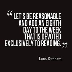 """Let's be reasonable and add an eighth day to the week that is devoted exclusively to reading."" - Lena Dunham <3"