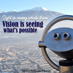 Sight is seeing what's there, vision is seeing what's possible. -Retin Obasohan