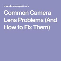 Common Camera Lens Problems (And How to Fix Them)