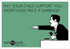 PAY YOUR CHILD SUPPORT YOU WORTHLESS PIECE IF GARBAGE!