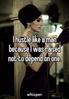 I hustle like a man because I was raised not to depend on one. #Quotes
