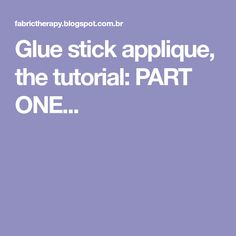 Glue stick applique, the tutorial: PART ONE...
