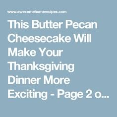 This Butter Pecan Cheesecake Will Make Your Thanksgiving Dinner More Exciting - Page 2 of 2 - Awesome Home Recipes