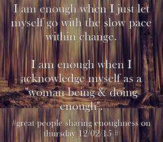 I am enough when I just let myself go with the slow pace within change. I am enough when I acknowledge myself as a woman being & doing enough.