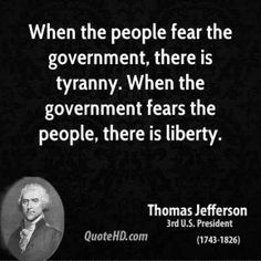 When the people fear the government, there is tyranny. When the government fears the people, there is liberty.