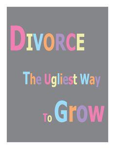 Divorce The Ugliest Way to Grow...so true! I hated seeing my little girl and myself going thru that but it was for the best...physical and mental abuse is no way to tell somebody you want a divorce!!! Needless to say ready for the next chapter in my life!!!