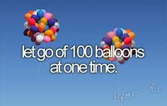 Okay, I'm going to edit this one a bit..I want to let go of 99 Red Balloons, and watch them float to the sky while the lyrics to the song play in my head.  BUT, I want to put a bucket list item on each balloon and hope someone somewhere will find a deflated balloon with a goal in life.  All I need is 99 Red Balloons and a tank of helium...Maybe two.  : )