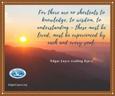 For there are no shortcuts to knowledge, to wisdom, to understanding - these must be lived, must be experienced by each and every soul. #EdgarCayce reading 830-2 Learn more http://www.edgarcayce.org/learn-more?utm_content=buffercd79a&utm_medium=social&utm_source=pinterest.com&utm_campaign=buffer