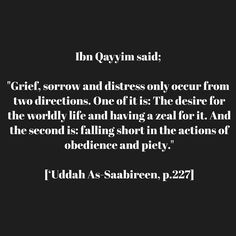 "salma-begum94:  Ibn Qayyim said, ""Grief, sorrow and distress only occur from two directions. One of it is: The desire for the worldly life and having a zeal for it. And the second is: falling short in the actions of obedience and piety."" 'Uddah As-Saabireen, p.227"
