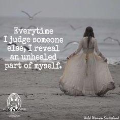 Everyone I judge someone else, I reveal an unhealed part of myself..WILD WOMAN SISTERHOODॐ #WildWomanSisterhood #repinned #wildwomanmedicine #EmbodyYourWildNature