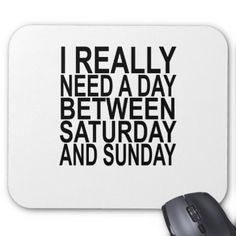 #I really need a day btw saturday or sunday . mouse pad - #saturday #saturdays