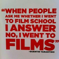 """""""When people ask me whether I went to film school I answer no, I went to films!"""" Quentin Tarantino 
