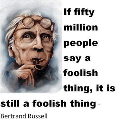 If fifty million people say a foolish thing, it's still a foolish thing.                                            - Bertrand Russel