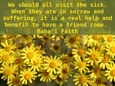 We should all visit the sick. When they are in sorrow and suffering, it is a real help and benefit to have a friend come. Happiness is a greater healer to those who are ill..... This has greater effect than the remedy itself. You must always have this thought of love and affection when you visit the ailing and afflicted. Baha'i Faith Abdu'l-Baha Source: http://holy-writings.com/?q=happiness+is+a+great+healer=true=%2Fen