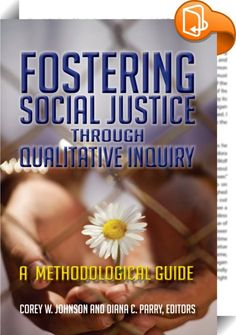 Fostering Social Justice through Qualitative Inquiry    ::  Qualitative researchers increasingly flock to social justice research to move beyond academic discourse and aid marginalized communities and groups. This is the first textbook to address the methods of conducting qualitative research using a social justice paradigm. The book addresses the differences that a social justice stance requires from the researcher, then discusses how major qualitative methodologies are employed to cr...