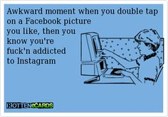 Awkward moment when you double tap  on a Facebook picture  you like, then you  know you're   fuck'n addicted   to Instagram