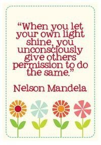 """When you let your own light shine, you unconsciously give others the permission to do the same.""  -Nelson Mandela"