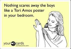 Nothing scares away the boys like a Tori Amos poster in your bedroom