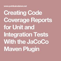 Creating Code Coverage Reports for Unit and Integration Tests With the JaCoCo Maven Plugin