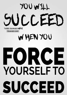 Force yourself to Succeed