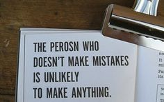 The perosn who doesn't make mistakes is unlikely to make anything.