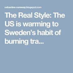 The Real Style: The US is warming to Sweden's habit of burning tra...