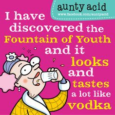 I have discovered the fountain of youth and it looks and tastes a lot like vodka