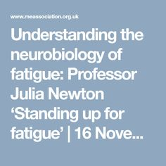 Understanding the neurobiology of fatigue: Professor Julia Newton 'Standing up for fatigue' | 16 November 2017 | ME Association