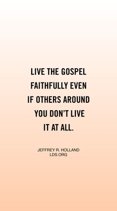 Live the gospel faithfully even if others around you don't live it at all. —Jeffrey R. Holland #LDS