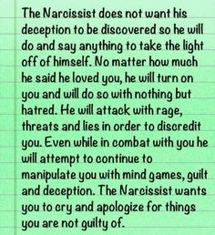 """The narcissist does not want his deception to be discovered so he will do and say anything to take the light off of himself. [...] The narcissist wants you to cry and apologize for things you are not guilty of."""
