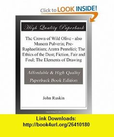 The Crown of Wild Olive - also Munera Pulveris; Pre-Raphaelitism; Aratra Pentelici; The Ethics of the Dust; Fiction, Fair and Foul; The Elements of Drawing John Ruskin ,   ,  , ASIN: B003YMMYE6 , tutorials , pdf , ebook , torrent , downloads , rapidshare , filesonic , hotfile , megaupload , fileserve