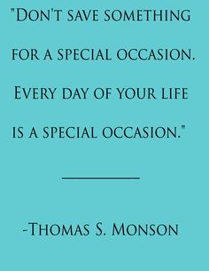 Don't save something for a special occasion. Every day of your life is a special occasion. ~ Thomas S. Monson ~