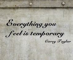 Everything you feel is temporary