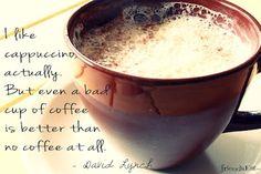 #Food #Quote I like cappuccino, actually. But even a bad cup of coffee is better than no coffee at all. - David Lynch