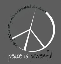 Be the peace and love you want to see in the world Peace is powerful